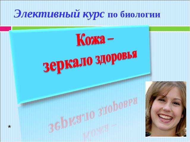 Элективный курс по биологии * *
