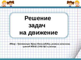 Решение задач на движение Автор : Тростянская Ирина Вячеславовна, учитель нач