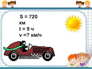 S = 720 км t = 9 ч v =? км/ч