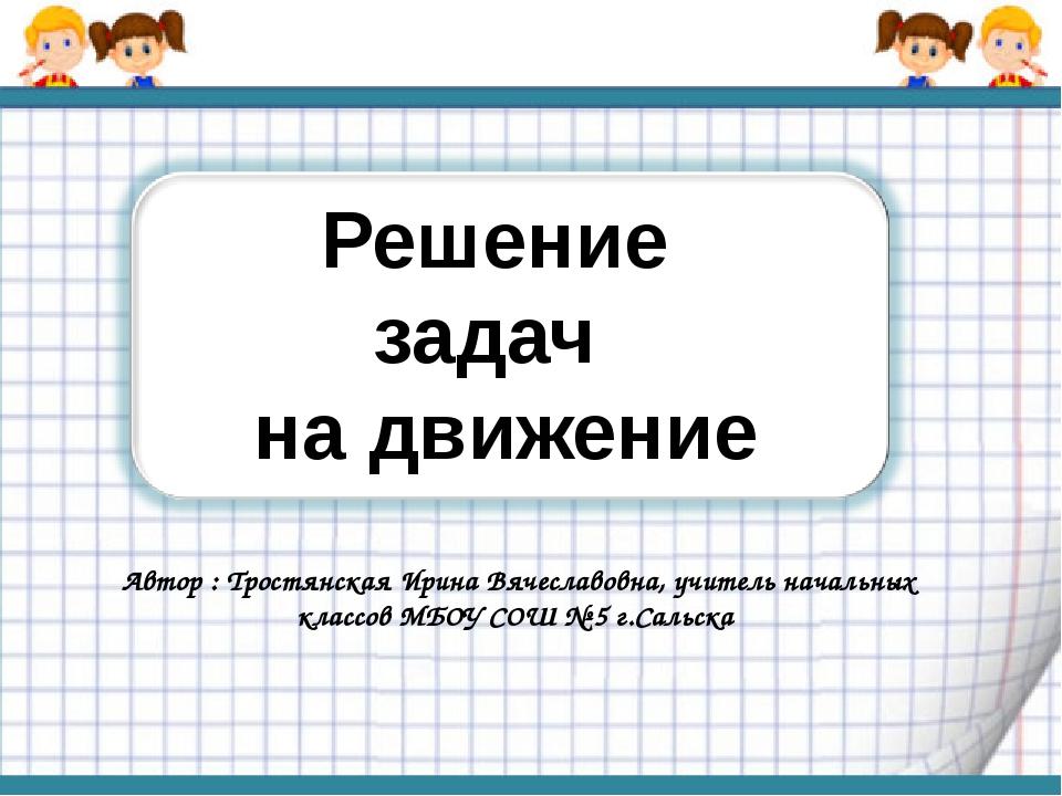 Решение задач на движение Автор : Тростянская Ирина Вячеславовна, учитель нач...