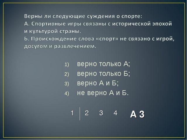 верно только А; верно только Б; верно А и Б; не верно А и Б. 1234 А 3