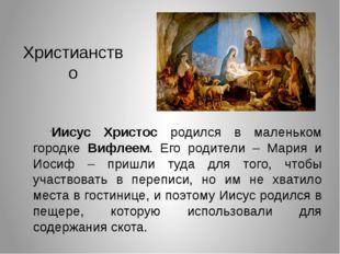 Христианство Иисус Христос родился в маленьком городке Вифлеем. Его родители