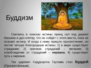 Буддизм Скитаясь в поисках истины принц сел под дерево баньяна и дал клятву,