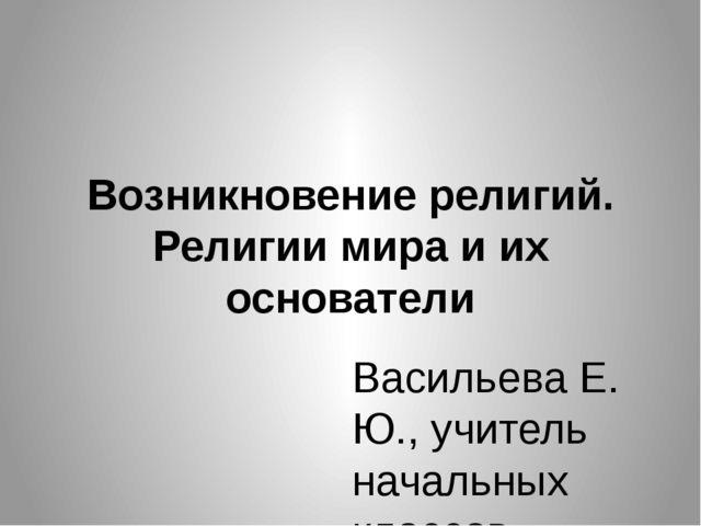 Возникновение религий. Религии мира и их основатели Васильева Е. Ю., учитель...