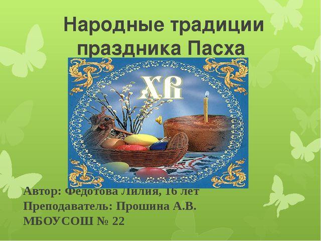 Народные традиции праздника Пасха Автор: Федотова Лилия, 16 лет Преподаватель...