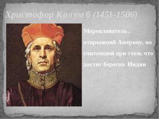 Христофор Колумб (1451-1506) Мореплаватель , открывший Америку, но считавший