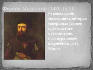 Фернан Магеллан (1480-1520) Руководитель экспедиции, которая совершила первое