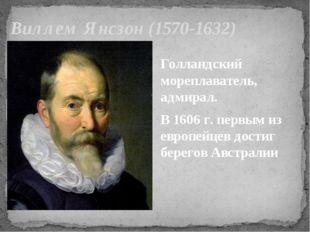 Виллем Янсзон (1570-1632) Голландский мореплаватель, адмирал. В 1606 г. первы