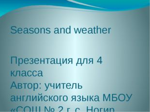 Seasons and weather Презентация для 4 класса Автор: учитель английского языка