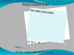 It`s w….. It`s……... {hot, warm, cold, snowy, frosty} What season is it?