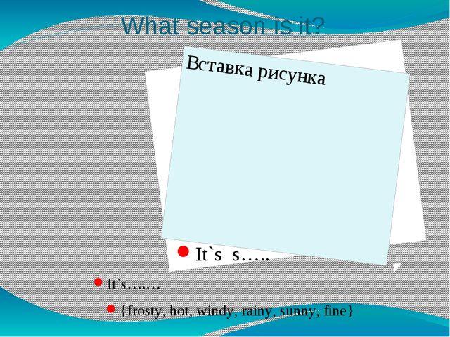 What season is it? It`s s….. It`s….… {frosty, hot, windy, rainy, sunny, fine}