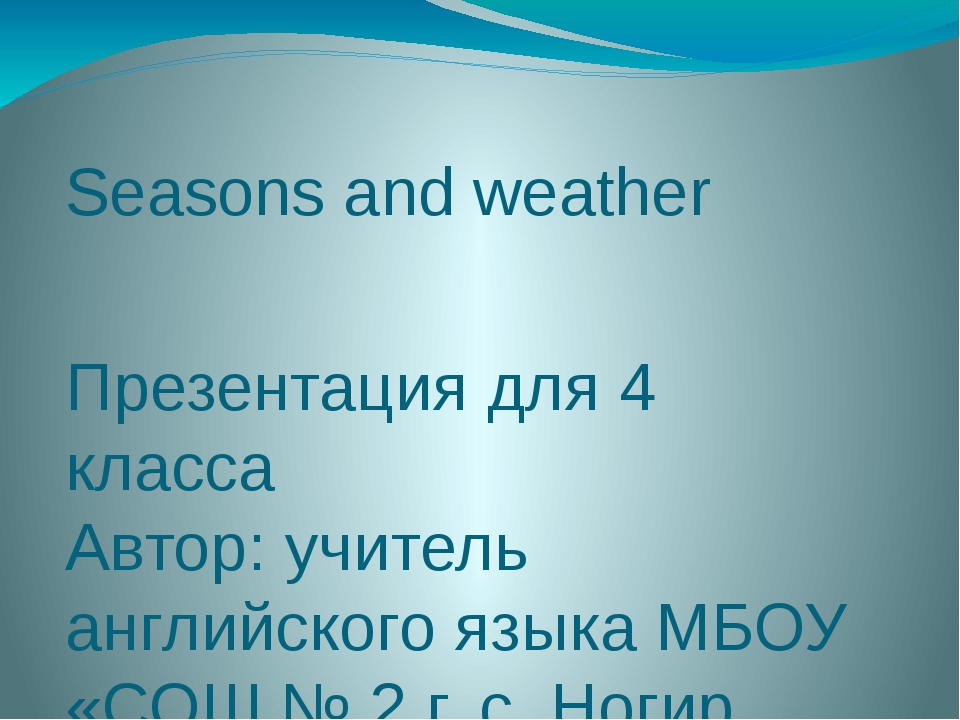 Seasons and weather Презентация для 4 класса Автор: учитель английского языка...