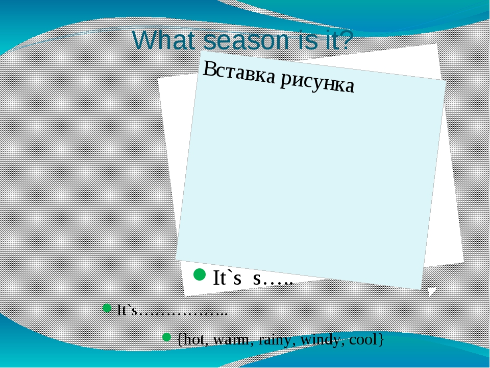 What season is it? It`s s….. It`s…………….. {hot, warm, rainy, windy, cool}