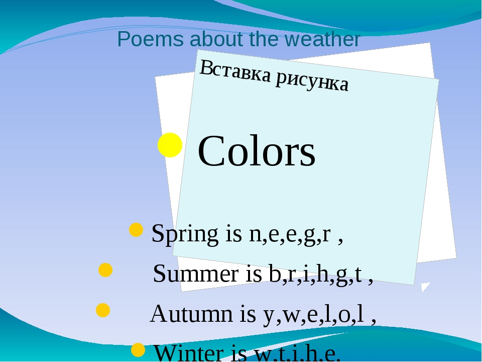 Poems about the weather Colors Spring is n,e,e,g,r , Summer is b,r,i,h,g,t ,...