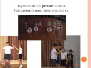 музыкально-ритмическая (танцевальная) деятельность.
