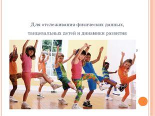 Для отслеживания физических данных, танцевальных детей и динамики развития му