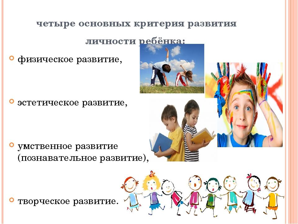 четыре основных критерия развития личности ребёнка: физическое развитие, эсте...