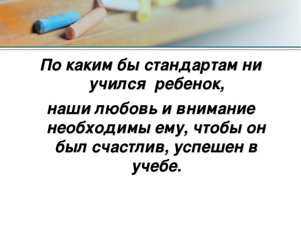 По каким бы стандартам ни учился ребенок, наши любовь и внимание необходимы е...
