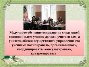 Модульное обучение основано на следующей основной идее: ученик должен учитьс
