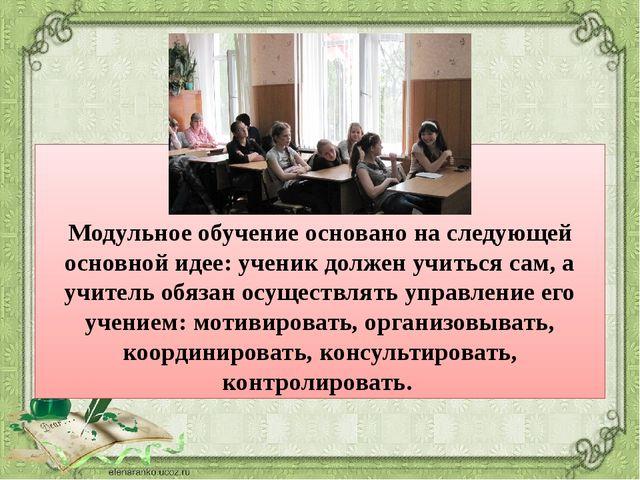 Модульное обучение основано на следующей основной идее: ученик должен учитьс...