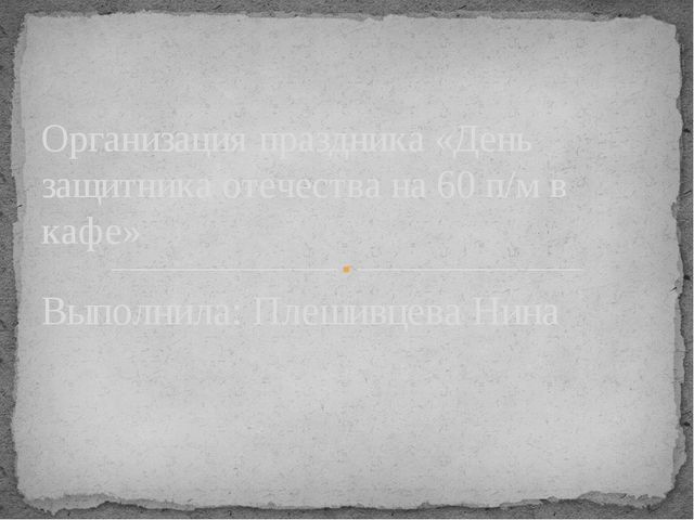 Выполнила: Плешивцева Нина Организация праздника «День защитника отечества на...