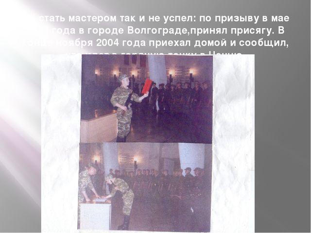 Но стать мастером так и не успел: по призыву в мае 2004 года в городе Волгогр...