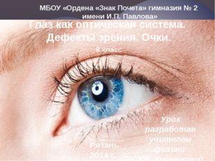 МБОУ «Ордена «Знак Почета» гимназия № 2 имени И.П. Павлова» Глаз как оптическ