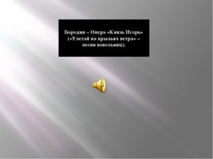 Бородин – Опера «Князь Игорь» («Улетай на крыльях ветра» – песня невольниц).