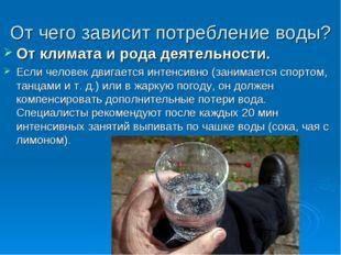 От чего зависит потребление воды? От климата и рода деятельности. Если челове