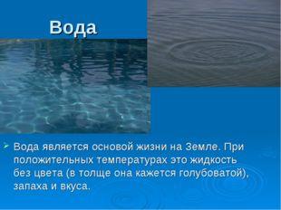 Вода Вода является основой жизни на Земле. При положительных температурах это