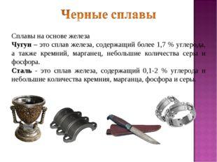 Сплавы на основе железа Чугун – это сплав железа, содержащий более 1,7 % угле