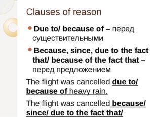Clauses of reason Due to/ because of – перед существительными Because, since,