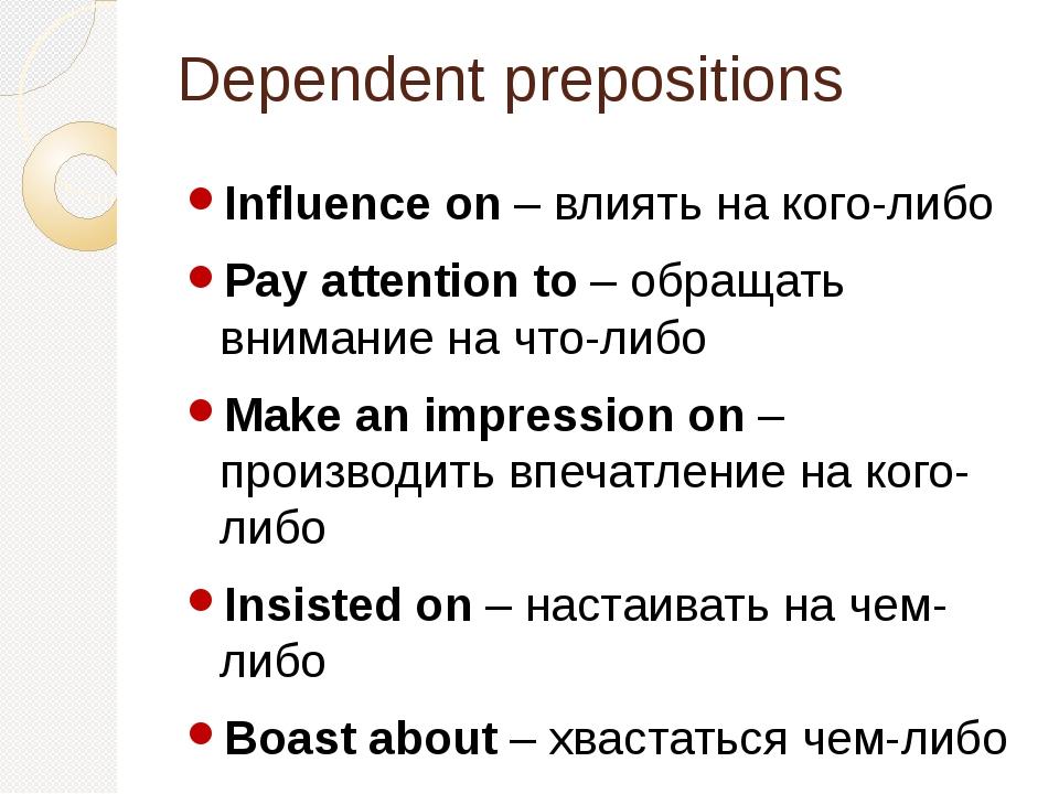 Dependent prepositions Influence on – влиять на кого-либо Pay attention to –...