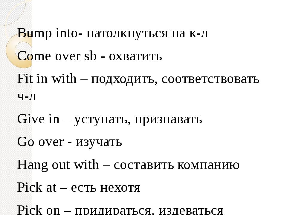 Bump into- натолкнуться на к-л Come over sb - охватить Fit in with – подходи...