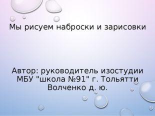 """Мы рисуем наброски и зарисовки Автор:руководитель изостудии МБУ""""школа№91"""""""