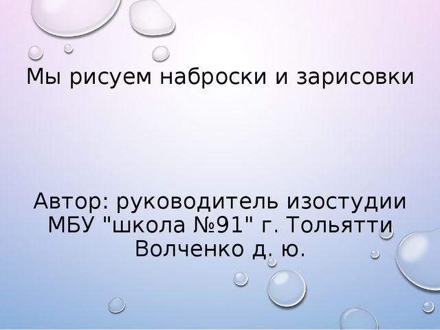 """Мы рисуем наброски и зарисовки Автор:руководитель изостудии МБУ""""школа№91""""..."""