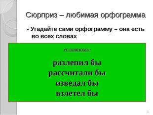 Сюрприз – любимая орфограмма - Угадайте сами орфограмму – она есть во всех сл