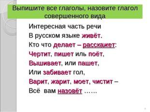 Выпишите все глаголы, назовите глагол совершенного вида Интересная часть речи