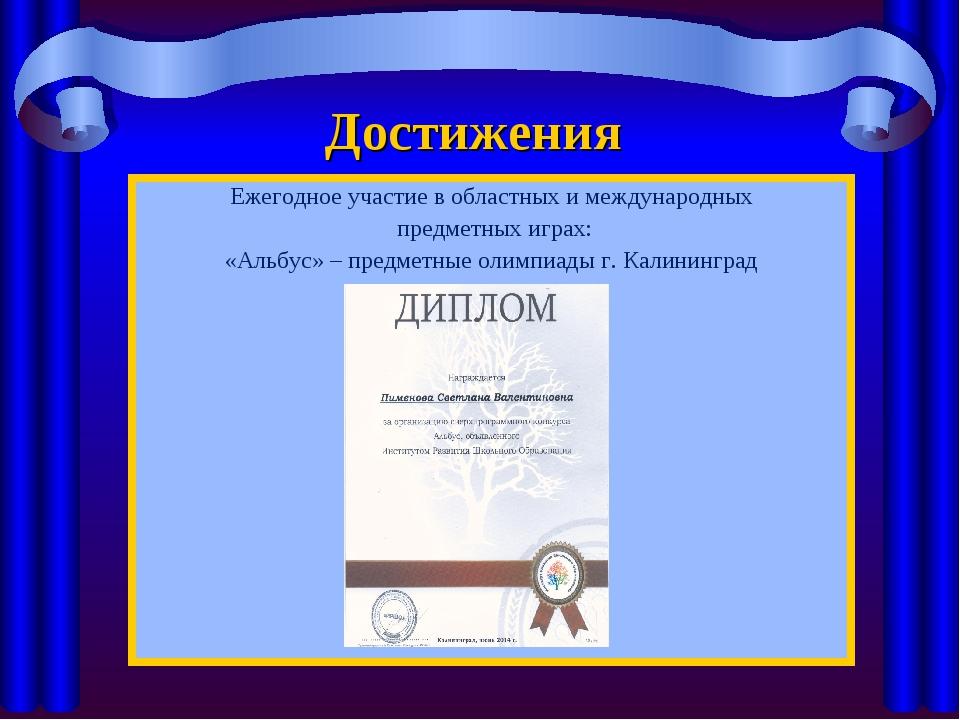 Достижения Ежегодное участие в областных и международных предметных играх: «А...