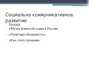 Социально коммуникативное развитие Беседы: «Музеи воинской славы в России; «П