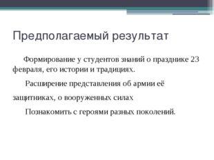 Предполагаемый результат Формирование у студентов знаний о празднике 23 февр