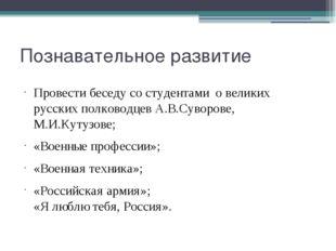 Познавательное развитие Провести беседу со студентами о великих русских полко