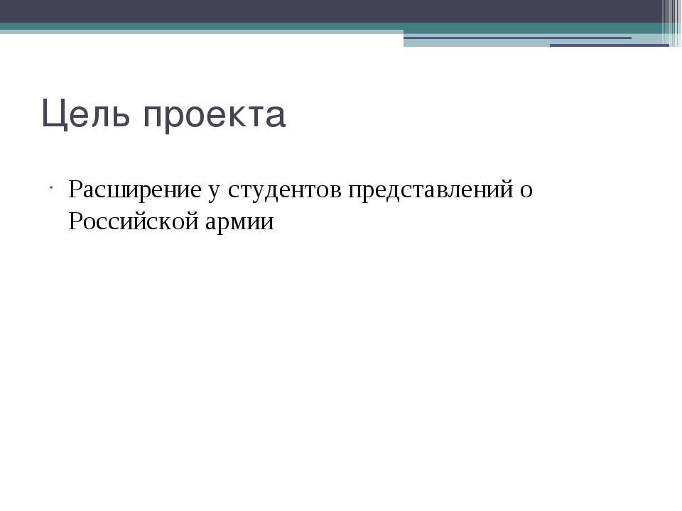 Цель проекта Расширение у студентов представлений о Российской армии