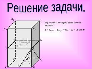 A B C D A1 B1 C1 D1 K L M N E F Q T P S  14) Найдём площадь сечения без выр