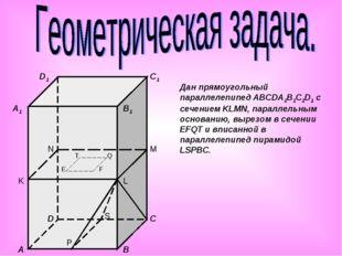 Дан прямоугольный параллелепипед ABCDA1B1C1D1 с сечением KLMN, параллельным о