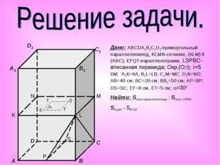 Дано: АВCDA1B1C1D1-прямоугольный параллелепипед, KLMN-сечение, (КLM) ll (ABC