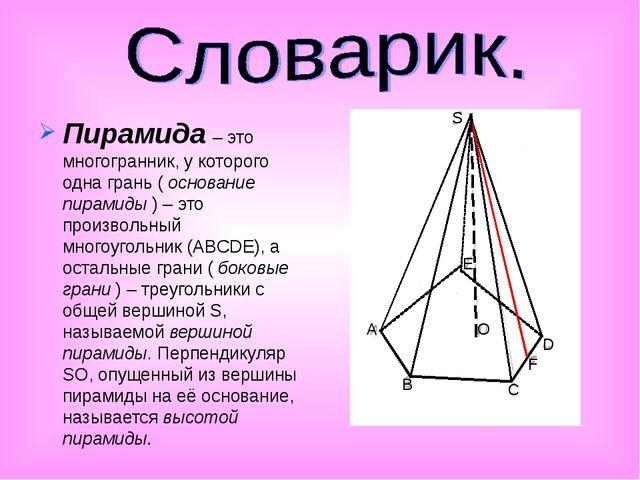 Пирамида – это многогранник, у которого одна грань ( основание пирамиды ) – э...