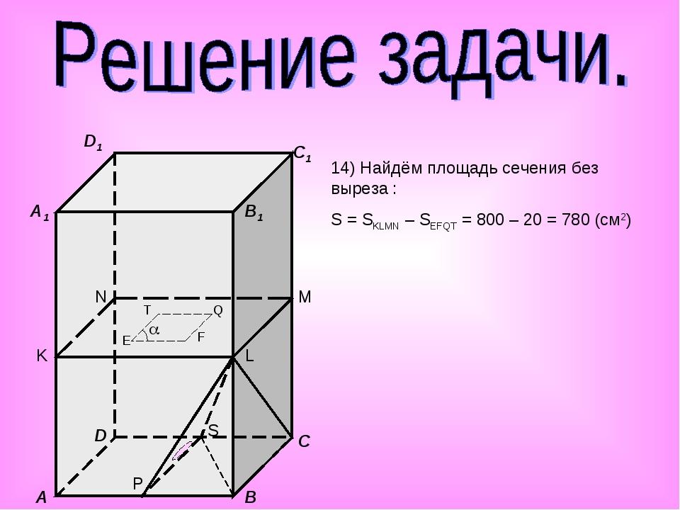 A B C D A1 B1 C1 D1 K L M N E F Q T P S  14) Найдём площадь сечения без выр...