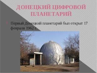 ДОНЕЦКИЙ ЦИФРОВОЙ ПЛАНЕТАРИЙ Первый Донецкий планетарий был открыт 17 февраля