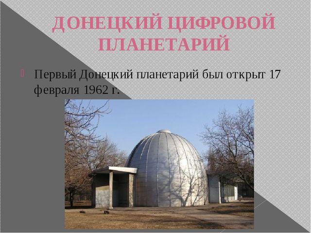 ДОНЕЦКИЙ ЦИФРОВОЙ ПЛАНЕТАРИЙ Первый Донецкий планетарий был открыт 17 февраля...